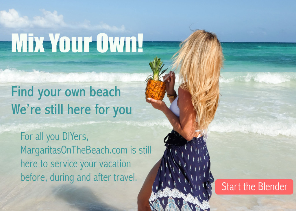Mix your own! Find your own beach. We're still here for you. For all you DIYers, MargaritasOnTheBeach.com is still here to service your vacation before, during and after travel.